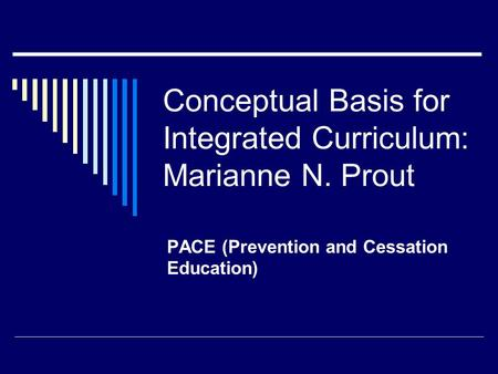 Conceptual Basis for Integrated Curriculum: Marianne N. Prout PACE (Prevention and Cessation Education)