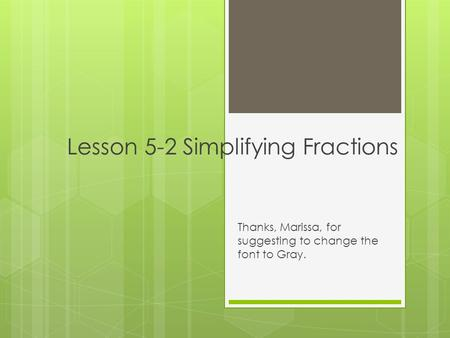 Lesson 5-2 Simplifying Fractions Thanks, Marissa, for suggesting to change the font to Gray.