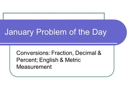 January Problem of the Day Conversions: Fraction, Decimal & Percent; English & Metric Measurement.