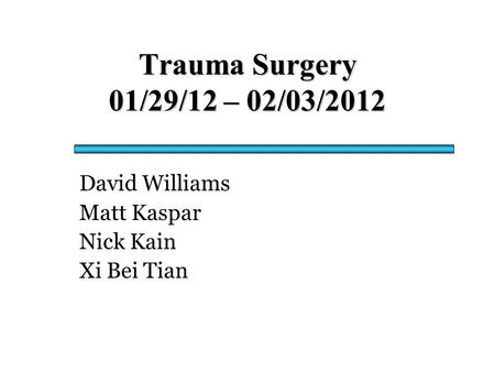 Trauma Surgery 01/29/12 – 02/03/2012 David Williams Matt Kaspar Nick Kain Xi Bei Tian.
