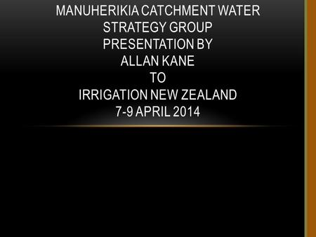 MANUHERIKIA CATCHMENT WATER STRATEGY GROUP PRESENTATION BY ALLAN KANE TO IRRIGATION NEW ZEALAND 7-9 APRIL 2014.