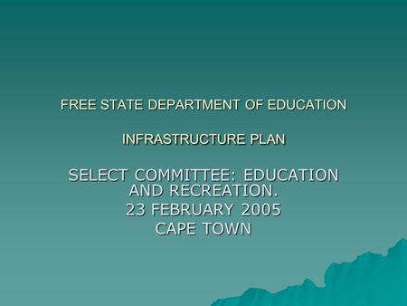 FREE STATE DEPARTMENT OF EDUCATION INFRASTRUCTURE PLAN SELECT COMMITTEE: EDUCATION AND RECREATION. 23 FEBRUARY 2005 CAPE TOWN.