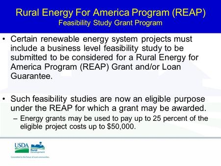 Rural Energy For America Program (REAP) Feasibility Study Grant Program Certain renewable energy system projects must include a business level feasibility.