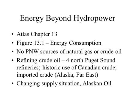 Energy Beyond Hydropower Atlas Chapter 13 Figure 13.1 – Energy Consumption No PNW sources of natural gas or crude oil Refining crude oil – 4 north Puget.