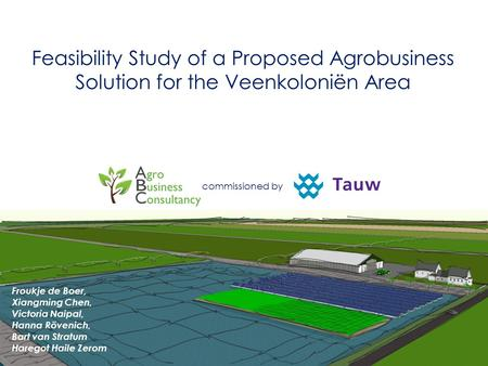 Feasibility Study of a Proposed Agrobusiness Solution for the Veenkoloniën Area commissioned by Froukje de Boer, Xiangming Chen, Victoria Naipal, Hanna.