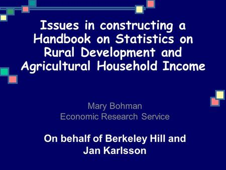 Issues in constructing a Handbook on Statistics on Rural Development and Agricultural Household Income Mary Bohman Economic Research Service On behalf.