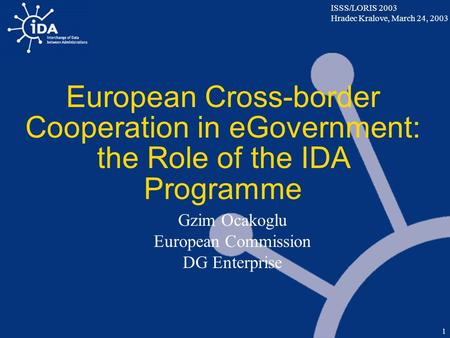 ISSS/LORIS 2003 Hradec Kralove, March 24, 2003 1 European Cross-border Cooperation in eGovernment: the Role of the IDA Programme Gzim Ocakoglu European.
