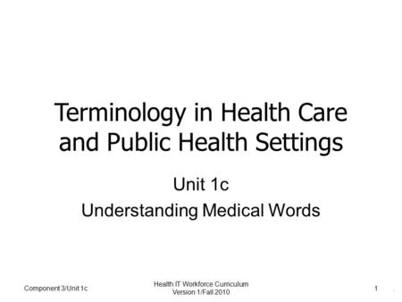 . Component 3/Unit 1c Health IT Workforce Curriculum Version 1/Fall 2010 1 Terminology in Health Care and Public Health Settings Unit 1c Understanding.