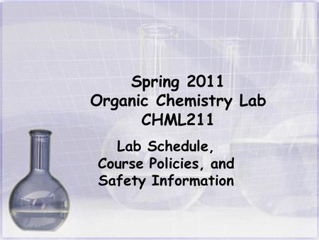 Spring 2011 Organic Chemistry Lab CHML211 Lab Schedule, Course Policies, and Safety Information.