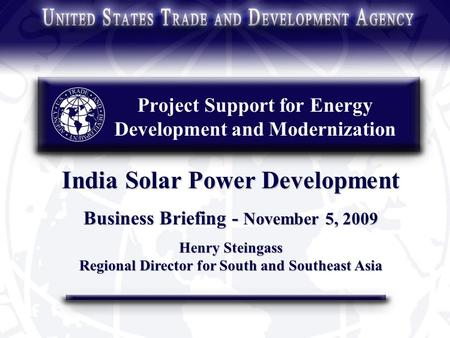 Project Support for Energy Development and Modernization India Solar Power Development Business Briefing - November 5, 2009 Henry Steingass Regional Director.