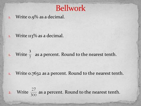 1. Write 0.9% as a decimal. 1. Write 113% as a decimal. 1. Write as a percent. Round to the nearest tenth. 1. Write 0.7632 as a percent. Round to the nearest.