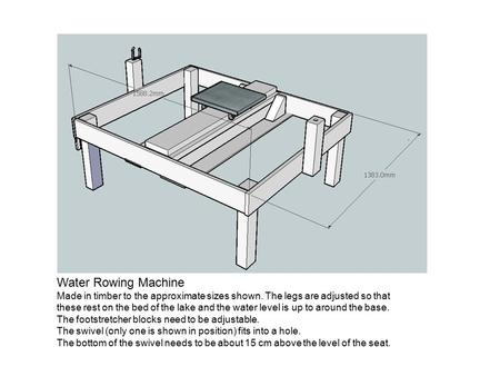 Water Rowing Machine Made in timber to the approximate sizes shown. The legs are adjusted so that these rest on the bed of the lake and the water level.