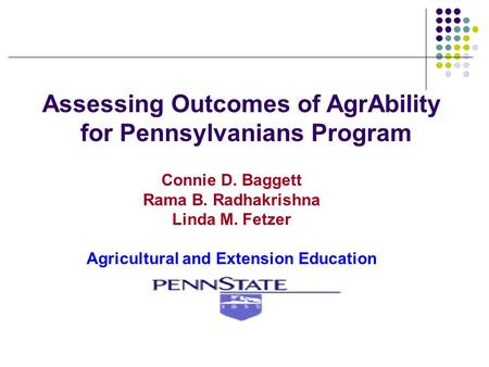 Assessing Outcomes of AgrAbility for Pennsylvanians Program Connie D. Baggett Rama B. Radhakrishna Linda M. Fetzer Agricultural and Extension Education.