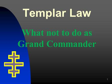 Templar Law What not to do as Grand Commander 1. Officers Must a Grand Commandery Officer be a Past Commander? Officers MUST be a member of the Grand.