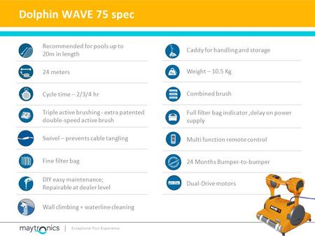 Dolphin WAVE 75 spec Caddy for handling and storage Weight – 10.5 Kg Combined brush Full filter bag indicator,delay on power supply Multi function remote.
