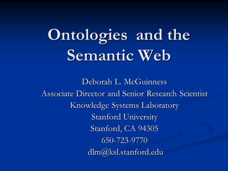 Ontologies and the Semantic Web Deborah L. McGuinness Associate Director and Senior Research Scientist Knowledge Systems Laboratory Stanford University.