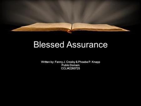 Blessed Assurance Written by: Fanny J. Crosby & Phoebe P. Knapp Public Domain CCLI#2260725.