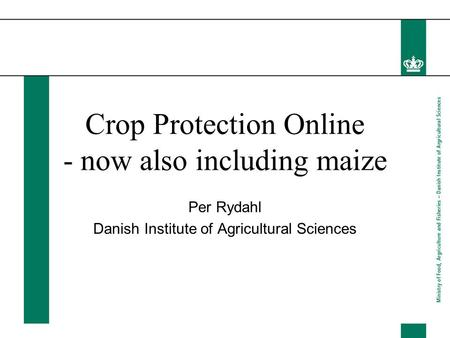 Crop Protection Online - now also including maize Per Rydahl Danish Institute of Agricultural Sciences.