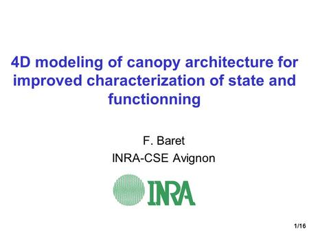 1/16 4D modeling of canopy architecture for improved characterization of state and functionning F. Baret INRA-CSE Avignon.