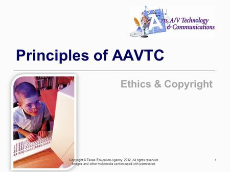 Principles of AAVTC Ethics & Copyright Copyright © Texas Education Agency, 2012. All rights reserved. Images and other multimedia content used with permission.