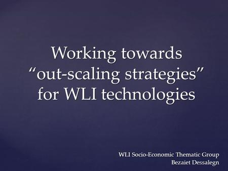 "Working towards ""out-scaling strategies"" for WLI technologies WLI Socio-Economic Thematic Group Bezaiet Dessalegn."