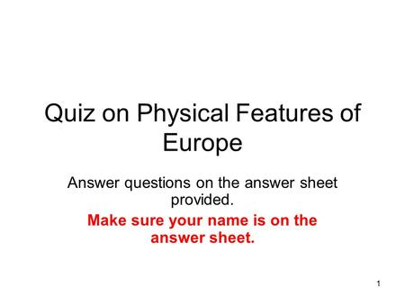 1 Quiz on Physical Features of Europe Answer questions on the answer sheet provided. Make sure your name is on the answer sheet.