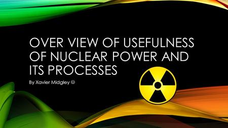 OVER VIEW OF USEFULNESS OF NUCLEAR POWER AND ITS PROCESSES By Xavier Midgley.