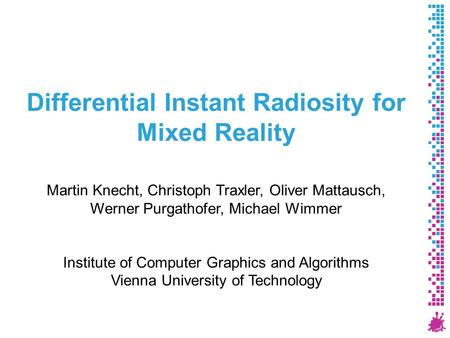 Differential Instant Radiosity for Mixed Reality Martin Knecht, Christoph Traxler, Oliver Mattausch, Werner Purgathofer, Michael Wimmer Institute of Computer.