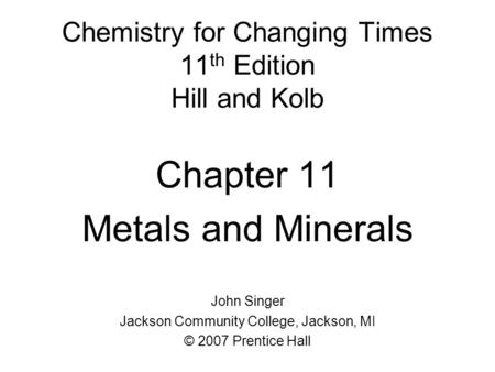 Chemistry for Changing Times 11 th Edition Hill and Kolb Chapter 11 Metals and Minerals John Singer Jackson Community College, Jackson, MI © 2007 Prentice.