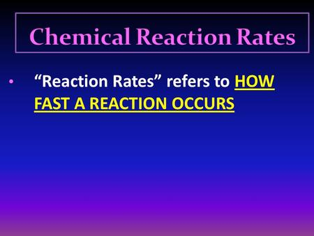 """Reaction Rates"" refers to HOW FAST A REACTION OCCURS."