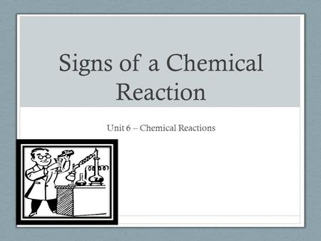Signs of a Chemical Reaction Unit 6 – Chemical Reactions.