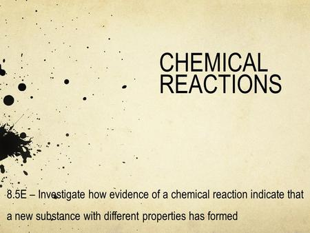 CHEMICAL REACTIONS 8.5E – Investigate how evidence of a chemical reaction indicate that a new substance with different properties has formed.
