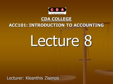 CDA COLLEGE ACC101: INTRODUCTION TO ACCOUNTING Lecture 8 Lecture 8 Lecturer: Kleanthis Zisimos.