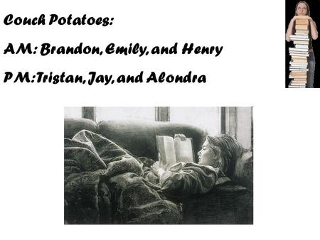 Couch Potatoes: AM: Brandon, Emily, and Henry PM: Tristan, Jay, and Alondra.