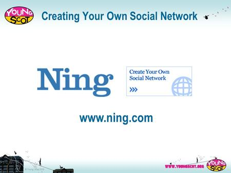 © Young Scot 2008 Creating Your Own Social Network www.ning.com.