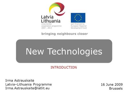 NEW TECHNOLOGIES Irma Astrauskaitė Latvia–Lithuania Programme 16 June 2009 Brussels New Technologies INTRODUCTION.