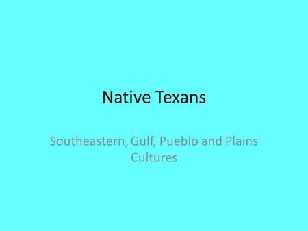 Native Texans Southeastern, Gulf, Pueblo and Plains Cultures.