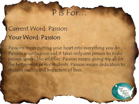 P is For… Current Word: Passion Your Word: Passion Passions mean putting your heart into everything you do. Passion is contagious and it takes only one.