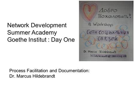 Network Development Summer Academy Goethe Institut : Day One Process Facilitation and Documentation: Dr. Marcus Hildebrandt.