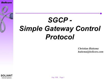 May 1998 Page 1 SOLIANT Internet Systems SGCP - Simple Gateway Control Protocol Christian Huitema