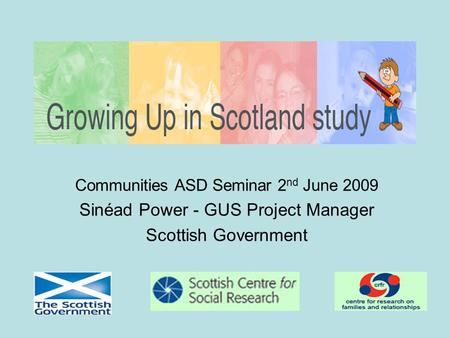 Communities ASD Seminar 2 nd June 2009 Sinéad Power - GUS Project Manager Scottish Government.