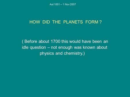 Ast 1001 -- 1 Nov 2007 HOW DID THE PLANETS FORM ? ( Before about 1700 this would have been an idle question – not enough was known about physics and chemistry.)