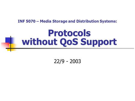 Protocols without QoS Support 22/9 - 2003 INF 5070 – Media Storage and Distribution Systems: