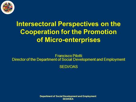 Department of Social Development and Employment SEDI/OEA Intersectoral Perspectives on the Cooperation for the Promotion of Micro-enterprises Francisco.
