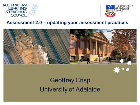 Geoffrey Crisp University of Adelaide Assessment 2.0 – updating your assessment practices.