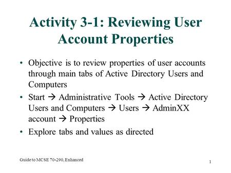 Guide to MCSE 70-290, Enhanced 1 Activity 3-1: Reviewing User Account Properties Objective is to review properties of user accounts through main tabs of.