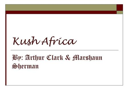 Kush Africa By: Arthur Clark & Marshaun Sherman. Geographic Location  Kush was a civilization centered in the North African region of Nubia, located.
