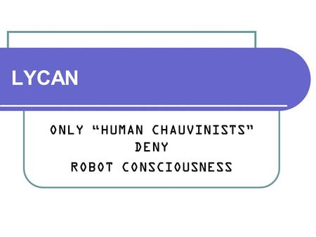 "LYCAN ONLY ""HUMAN CHAUVINISTS"" DENY ROBOT CONSCIOUSNESS."