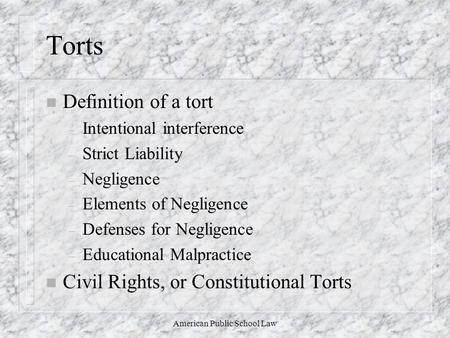 American Public School Law Torts n Definition of a tort – Intentional interference – Strict Liability – Negligence – Elements of Negligence – Defenses.