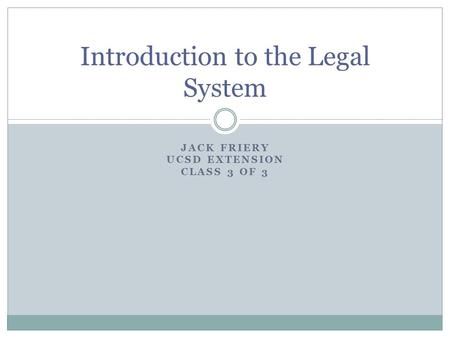 JACK FRIERY UCSD EXTENSION CLASS 3 OF 3 Introduction to the Legal System.
